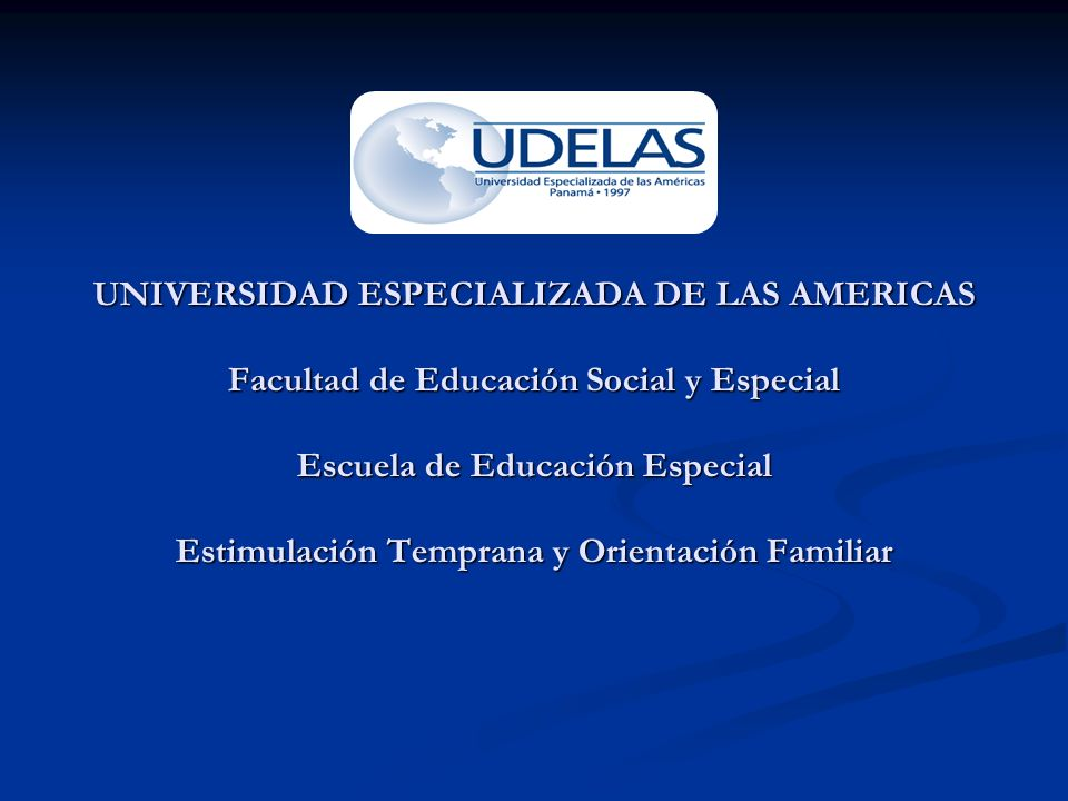 UNIVERSIDAD ESPECIALIZADA DE LAS AMERICAS Facultad de Educación Social y Especial Escuela de Educación Especial Estimulación Temprana y Orientación Fa