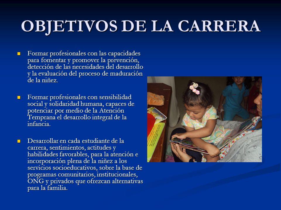 OBJETIVOS DE LA CARRERA Formar profesionales con las capacidades para fomentar y promover la prevención, detección de las necesidades del desarrollo y