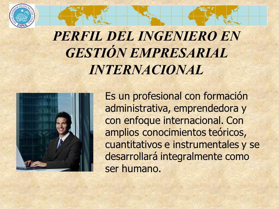 PERFIL DEL INGENIERO EN GESTIÓN EMPRESARIAL INTERNACIONAL Es un profesional con formación administrativa, emprendedora y con enfoque internacional. Co
