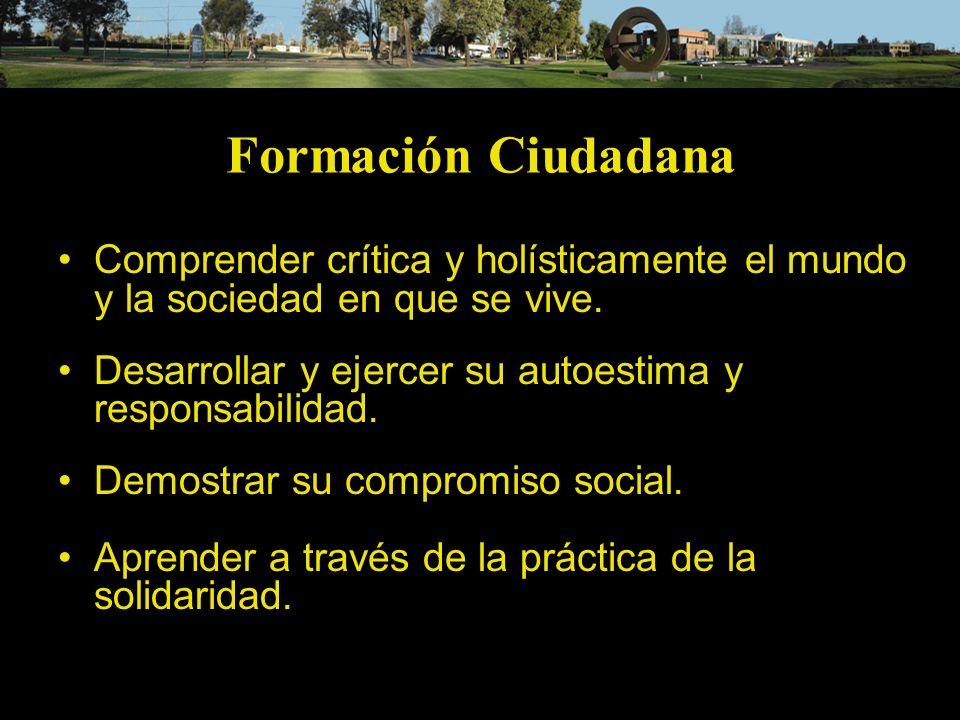 Formación Ciudadana Comprender crítica y holísticamente el mundo y la sociedad en que se vive. Desarrollar y ejercer su autoestima y responsabilidad.
