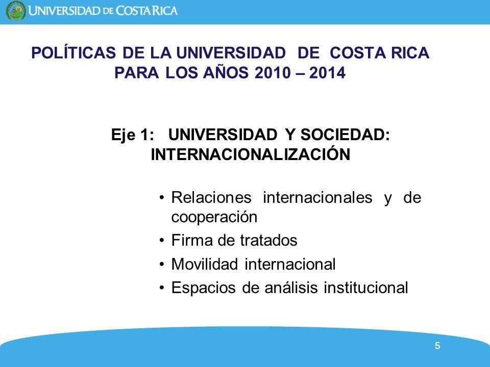 5 POLÍTICAS DE LA UNIVERSIDAD DE COSTA RICA PARA LOS AÑOS 2010 – 2014 Eje 1: UNIVERSIDAD Y SOCIEDAD: INTERNACIONALIZACIÓN Relaciones internacionales y de cooperación Firma de tratados Movilidad internacional Espacios de análisis institucional