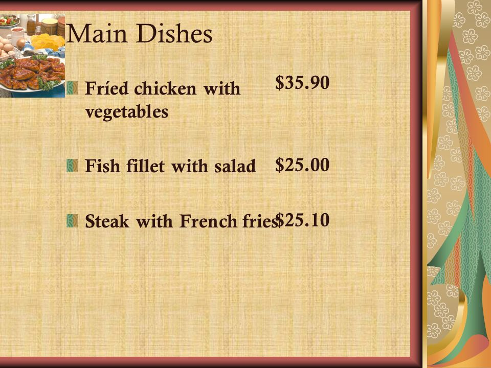 Main Dishes Fríed chicken with vegetables Fish fillet with salad Steak with French fries $35.90 $25.00 $25.10