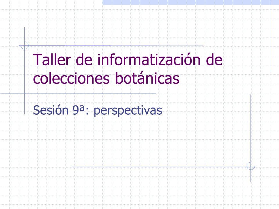Taller de informatización de colecciones botánicas Sesión 9ª: perspectivas