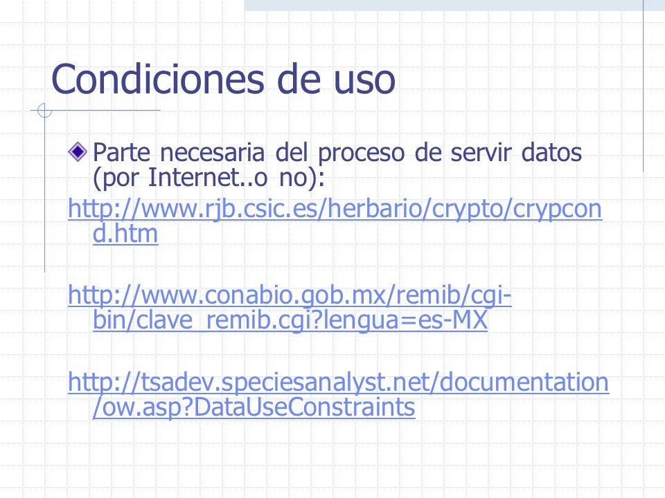 Condiciones de uso Parte necesaria del proceso de servir datos (por Internet..o no): http://www.rjb.csic.es/herbario/crypto/crypcon d.htm http://www.conabio.gob.mx/remib/cgi- bin/clave_remib.cgi lengua=es-MX http://tsadev.speciesanalyst.net/documentation /ow.asp DataUseConstraints