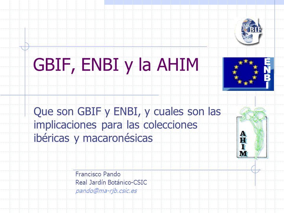 GBIF, ENBI y la AHIM Que son GBIF y ENBI, y cuales son las implicaciones para las colecciones ibéricas y macaronésicas ENBIENBI Francisco Pando Real Jardín Botánico-CSIC pando@ma-rjb.csic.es