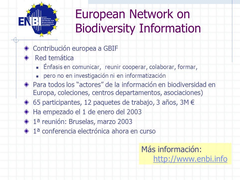 Contribución europea a GBIF Red temática Énfasis en comunicar, reunir cooperar, colaborar, formar, pero no en investigación ni en informatización Para todos los actores de la información en biodiversidad en Europa, coleciones, centros departamentos, asociaciones) 65 participantes, 12 paquetes de trabajo, 3 años, 3M Ha empezado el 1 de enero del 2003 1ª reunión: Bruselas, marzo 2003 1ª conferencia electrónica ahora en curso Más información: http://www.enbi.info European Network on Biodiversity Information