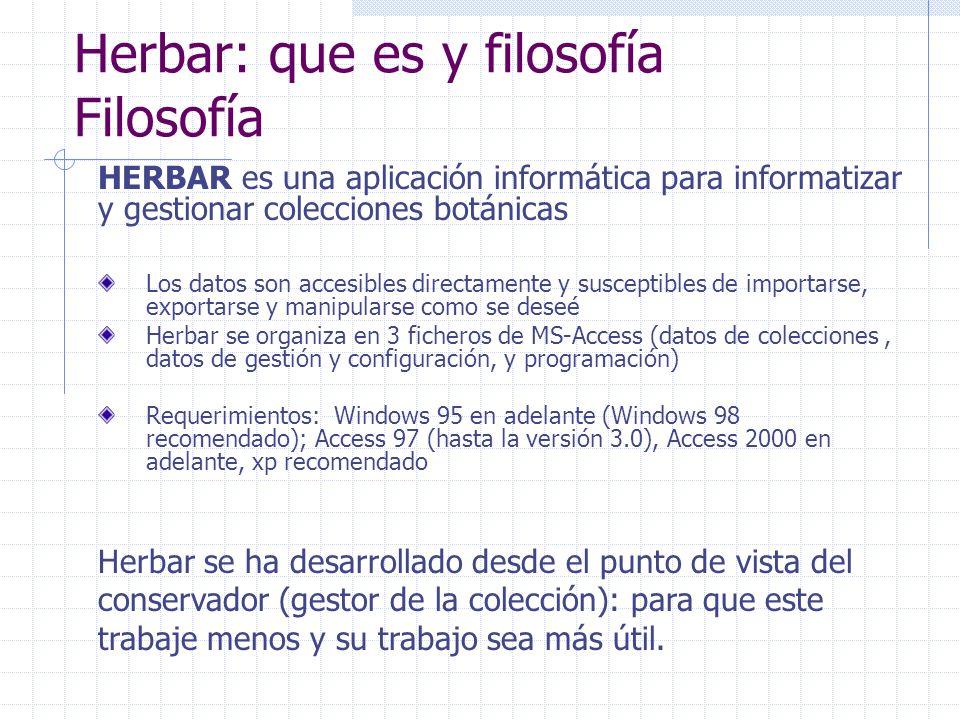 Herbar: que es y filosofía Filosofía Los datos son accesibles directamente y susceptibles de importarse, exportarse y manipularse como se deseé Herbar se organiza en 3 ficheros de MS-Access (datos de colecciones, datos de gestión y configuración, y programación) Requerimientos: Windows 95 en adelante (Windows 98 recomendado); Access 97 (hasta la versión 3.0), Access 2000 en adelante, xp recomendado Herbar se ha desarrollado desde el punto de vista del conservador (gestor de la colección): para que este trabaje menos y su trabajo sea más útil.