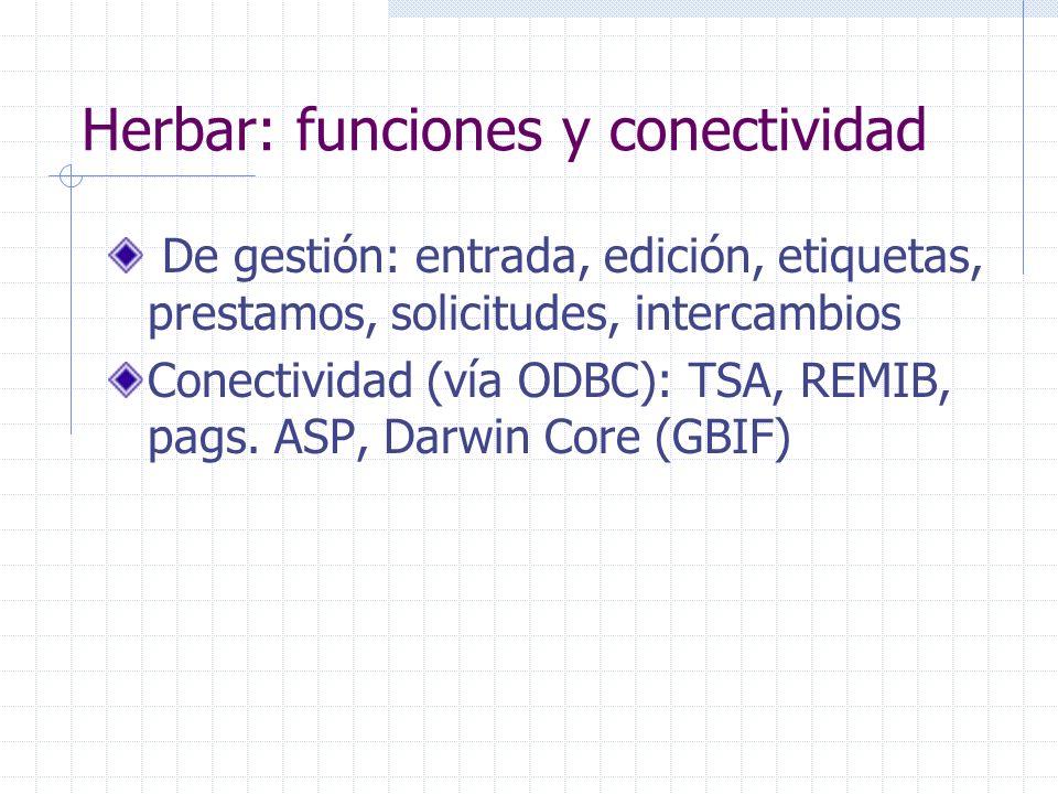 Herbar: funciones y conectividad De gestión: entrada, edición, etiquetas, prestamos, solicitudes, intercambios Conectividad (vía ODBC): TSA, REMIB, pags.