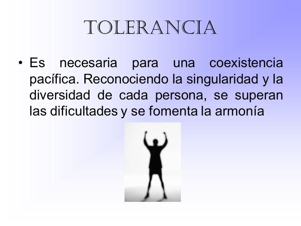 tolerancia Es necesaria para una coexistencia pacífica. Reconociendo la singularidad y la diversidad de cada persona, se superan las dificultades y se