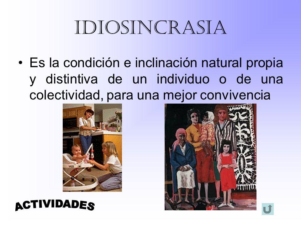 IDIOSINCRASIA Es la condición e inclinación natural propia y distintiva de un individuo o de una colectividad, para una mejor convivencia