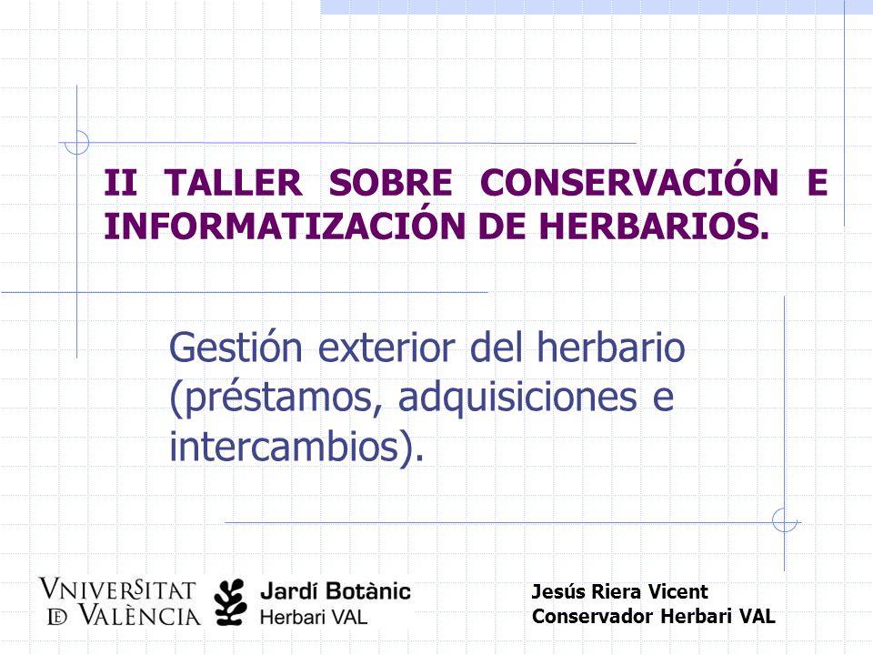 II TALLER SOBRE CONSERVACIÓN E INFORMATIZACIÓN DE HERBARIOS. Gestión exterior del herbario (préstamos, adquisiciones e intercambios). Jesús Riera Vice
