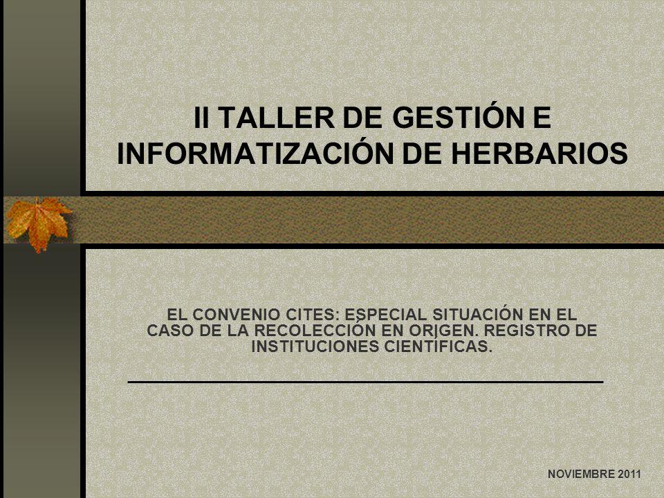 II TALLER DE GESTIÓN E INFORMATIZACIÓN DE HERBARIOS EL CONVENIO CITES: ESPECIAL SITUACIÓN EN EL CASO DE LA RECOLECCIÓN EN ORIGEN. REGISTRO DE INSTITUC