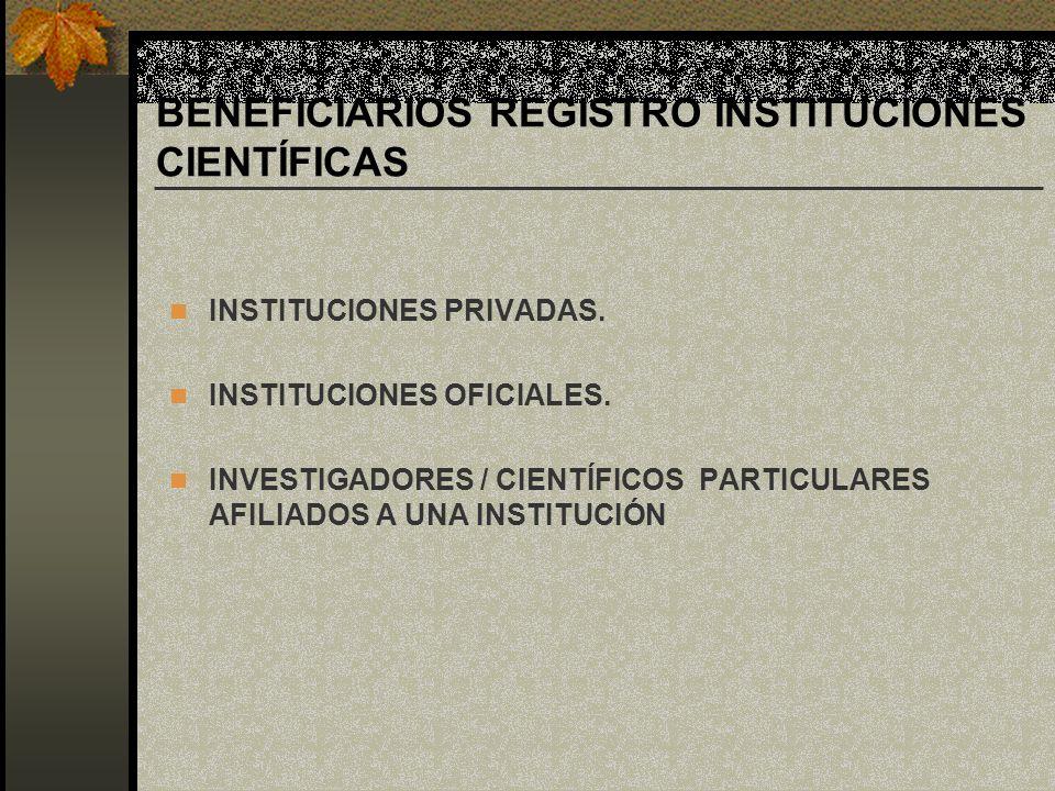 BENEFICIARIOS REGISTRO INSTITUCIONES CIENTÍFICAS INSTITUCIONES PRIVADAS. INSTITUCIONES OFICIALES. INVESTIGADORES / CIENTÍFICOS PARTICULARES AFILIADOS