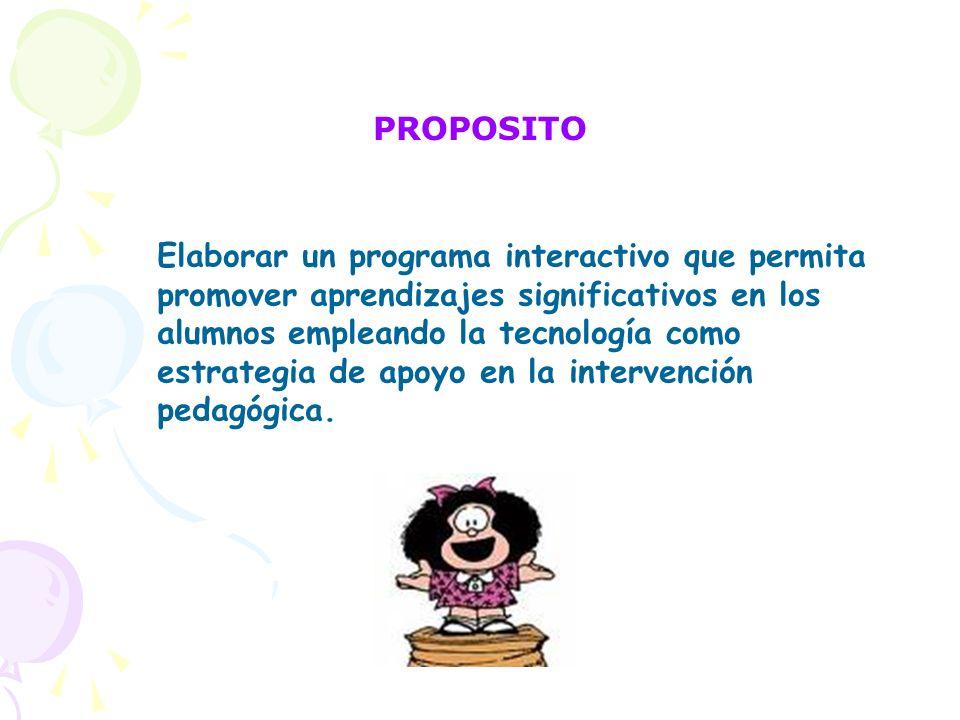PROPOSITO Elaborar un programa interactivo que permita promover aprendizajes significativos en los alumnos empleando la tecnología como estrategia de