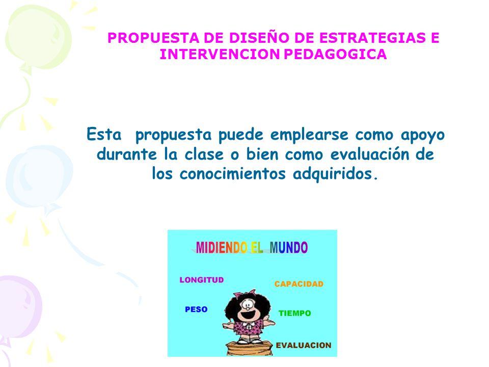 PROPUESTA DE DISEÑO DE ESTRATEGIAS E INTERVENCION PEDAGOGICA Esta propuesta puede emplearse como apoyo durante la clase o bien como evaluación de los
