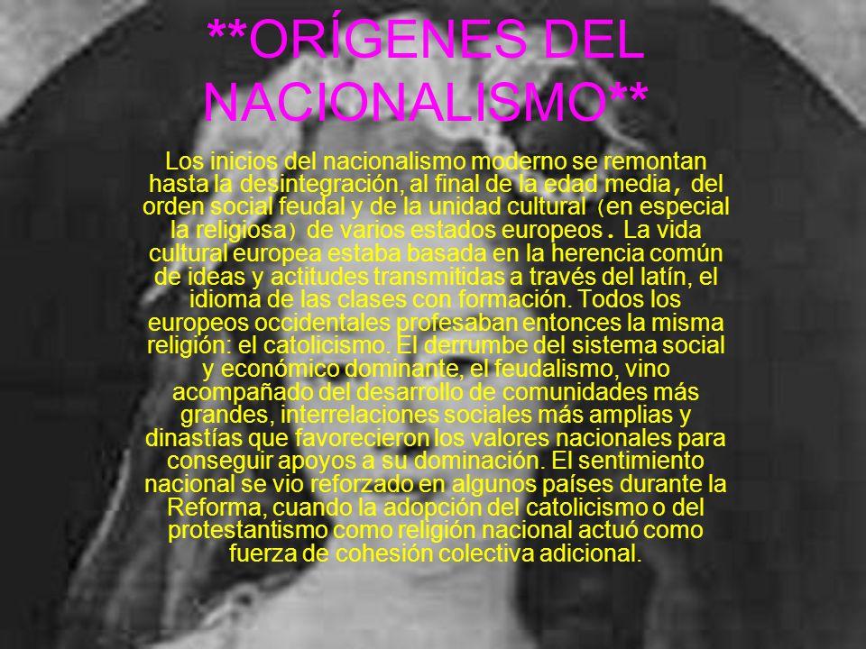 **ORÍGENES DEL NACIONALISMO** Los inicios del nacionalismo moderno se remontan hasta la desintegración, al final de la edad media, del orden social fe