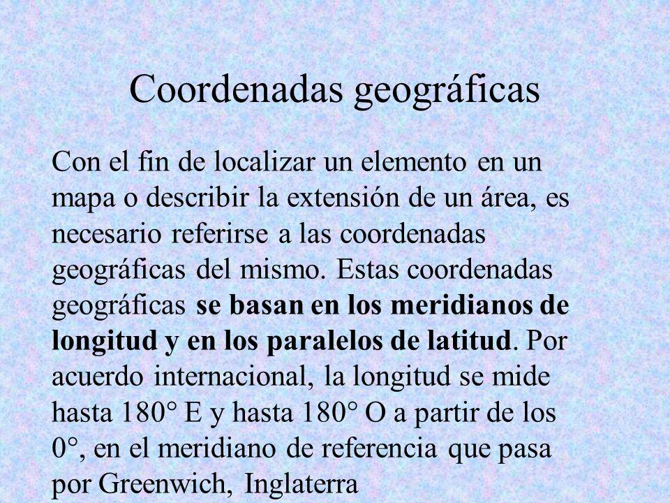 Coordenadas geográficas Con el fin de localizar un elemento en un mapa o describir la extensión de un área, es necesario referirse a las coordenadas g