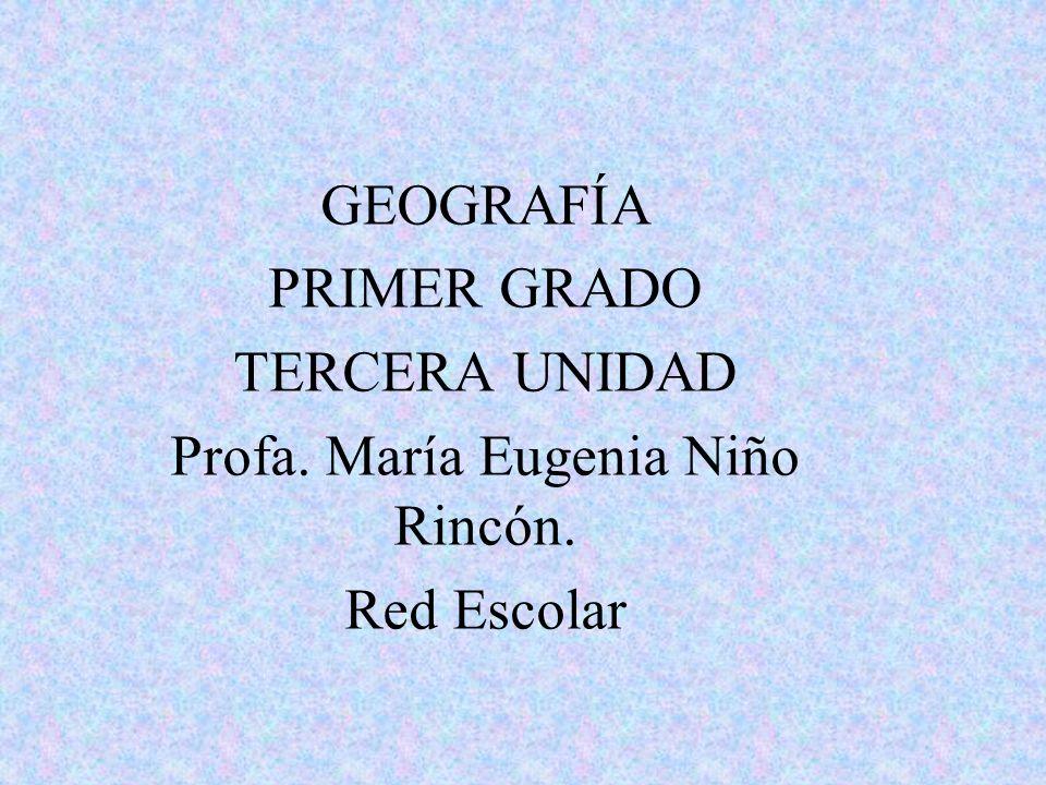 GEOGRAFÍA PRIMER GRADO TERCERA UNIDAD Profa. María Eugenia Niño Rincón. Red Escolar