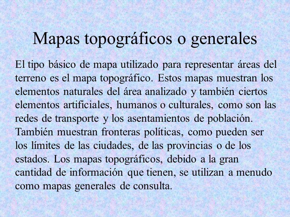 Mapas topográficos o generales El tipo básico de mapa utilizado para representar áreas del terreno es el mapa topográfico. Estos mapas muestran los el