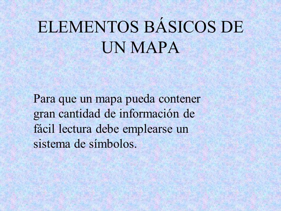 ELEMENTOS BÁSICOS DE UN MAPA Para que un mapa pueda contener gran cantidad de información de fácil lectura debe emplearse un sistema de símbolos.