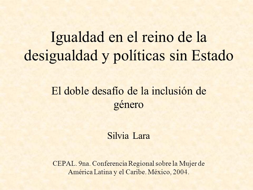 Igualdad en el reino de la desigualdad y políticas sin Estado El doble desafío de la inclusión de género Silvia Lara CEPAL. 9na. Conferencia Regional