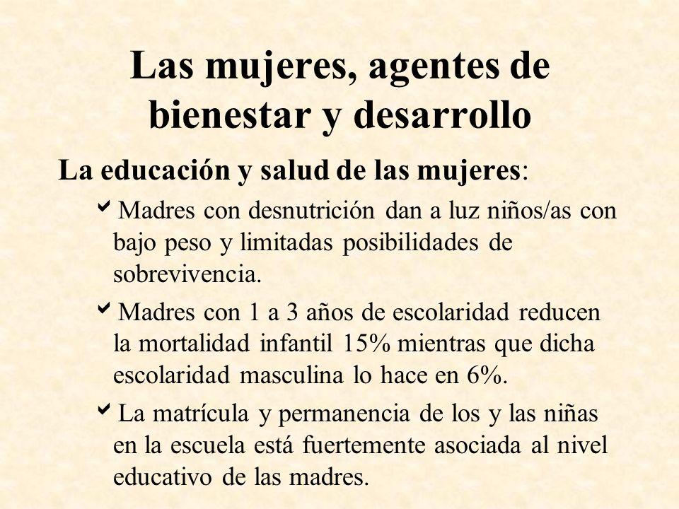 Las mujeres, agentes de bienestar y desarrollo La educación y salud de las mujeres: Madres con desnutrición dan a luz niños/as con bajo peso y limitad