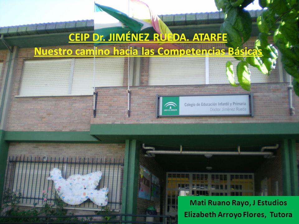 CEIP Dr. JIMÉNEZ RUEDA. ATARFE Nuestro camino hacia las Competencias Básicas Mati Ruano Rayo, J Estudios Elizabeth Arroyo Flores, Tutora
