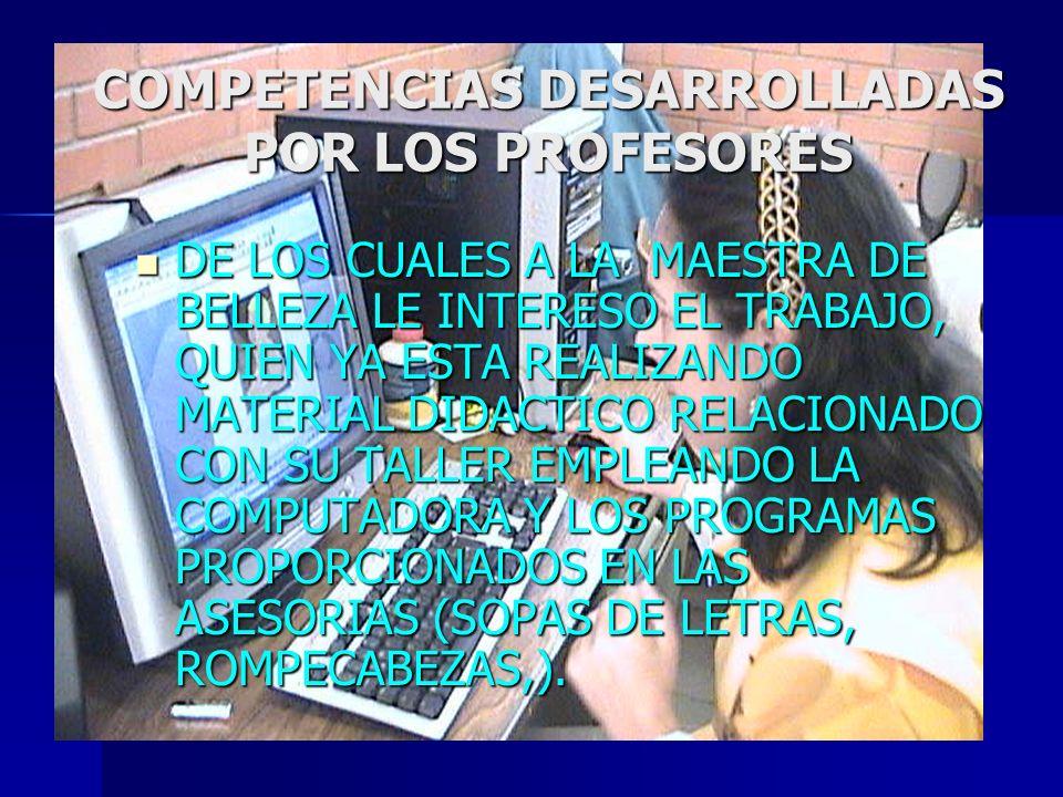 COMPETENCIAS DESARROLLADAS POR LOS PROFESORES DE LOS CUALES A LA MAESTRA DE BELLEZA LE INTERESO EL TRABAJO, QUIEN YA ESTA REALIZANDO MATERIAL DIDACTIC