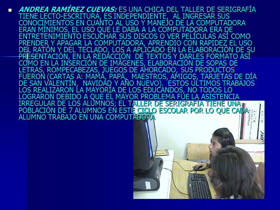 ANDREA RAMÍREZ CUEVAS: ES UNA CHICA DEL TALLER DE SERIGRAFÍA TIENE LECTO-ESCRITURA, ES INDEPENDIENTE, AL INGRESAR SUS CONOCIMIENTOS EN CUANTO AL USO Y