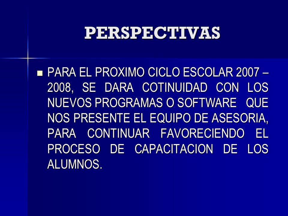 PERSPECTIVAS PARA EL PROXIMO CICLO ESCOLAR 2007 – 2008, SE DARA COTINUIDAD CON LOS NUEVOS PROGRAMAS O SOFTWARE QUE NOS PRESENTE EL EQUIPO DE ASESORIA,