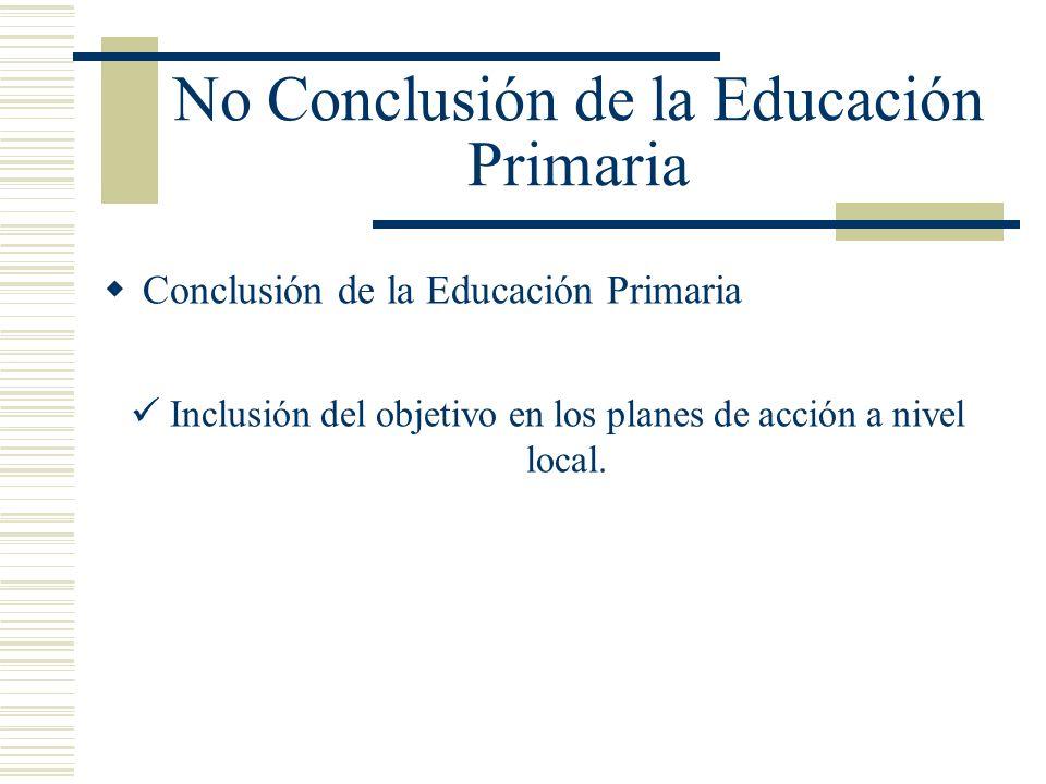No Conclusión de la Educación Primaria Conclusión de la Educación Primaria Inclusión del objetivo en los planes de acción a nivel local.