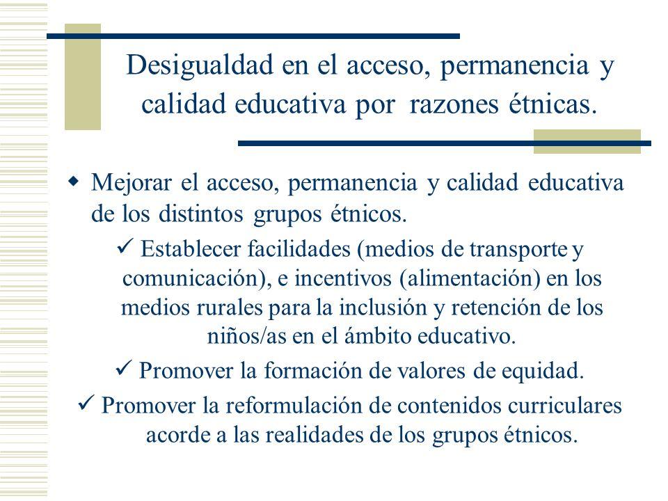 Desigualdad en el acceso, permanencia y calidad educativa por razones étnicas. Mejorar el acceso, permanencia y calidad educativa de los distintos gru