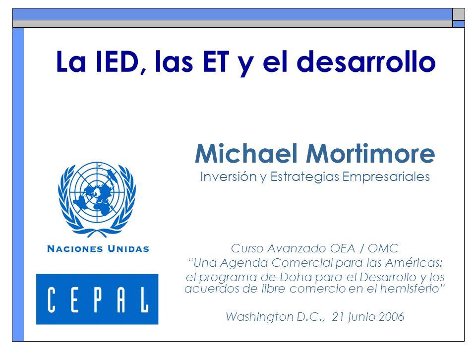 La IED, las ET y el desarrollo Michael Mortimore Inversión y Estrategias Empresariales Curso Avanzado OEA / OMC Una Agenda Comercial para las Américas