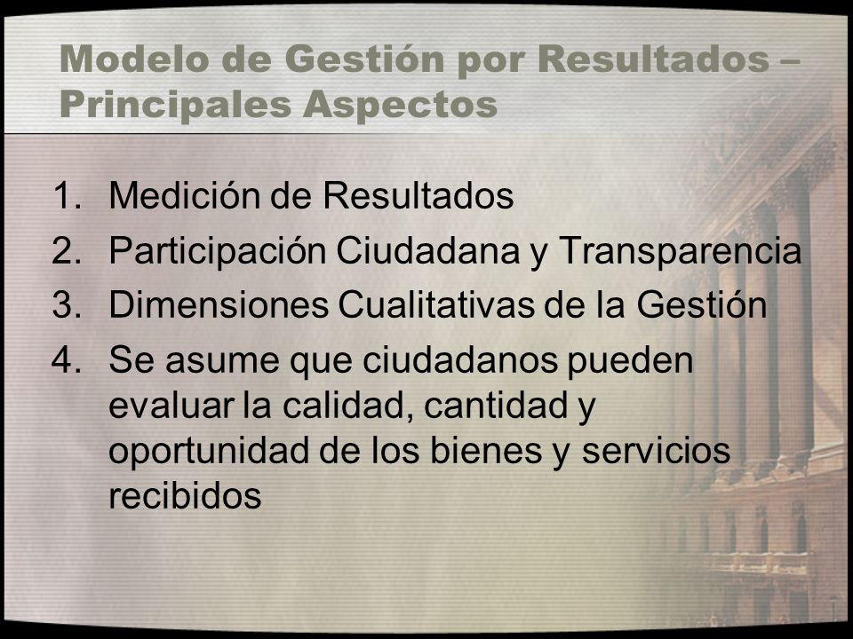 Modelo de Gestión por Resultados – Principales Aspectos 1.Medición de Resultados 2.Participación Ciudadana y Transparencia 3.Dimensiones Cualitativas