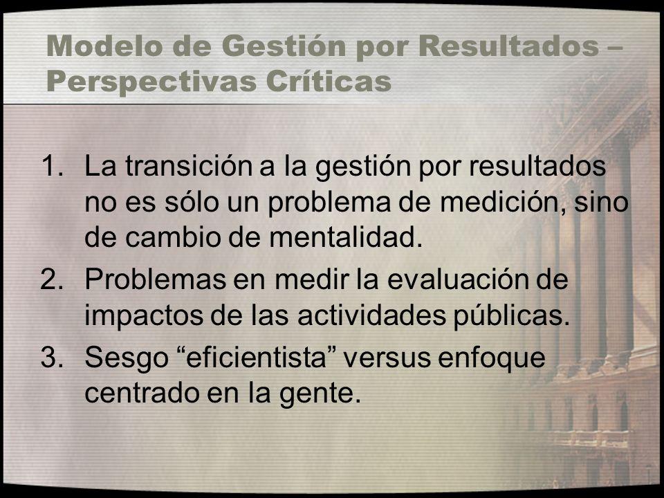 Modelo de Gestión por Resultados – Perspectivas Críticas 1.La transición a la gestión por resultados no es sólo un problema de medición, sino de cambi