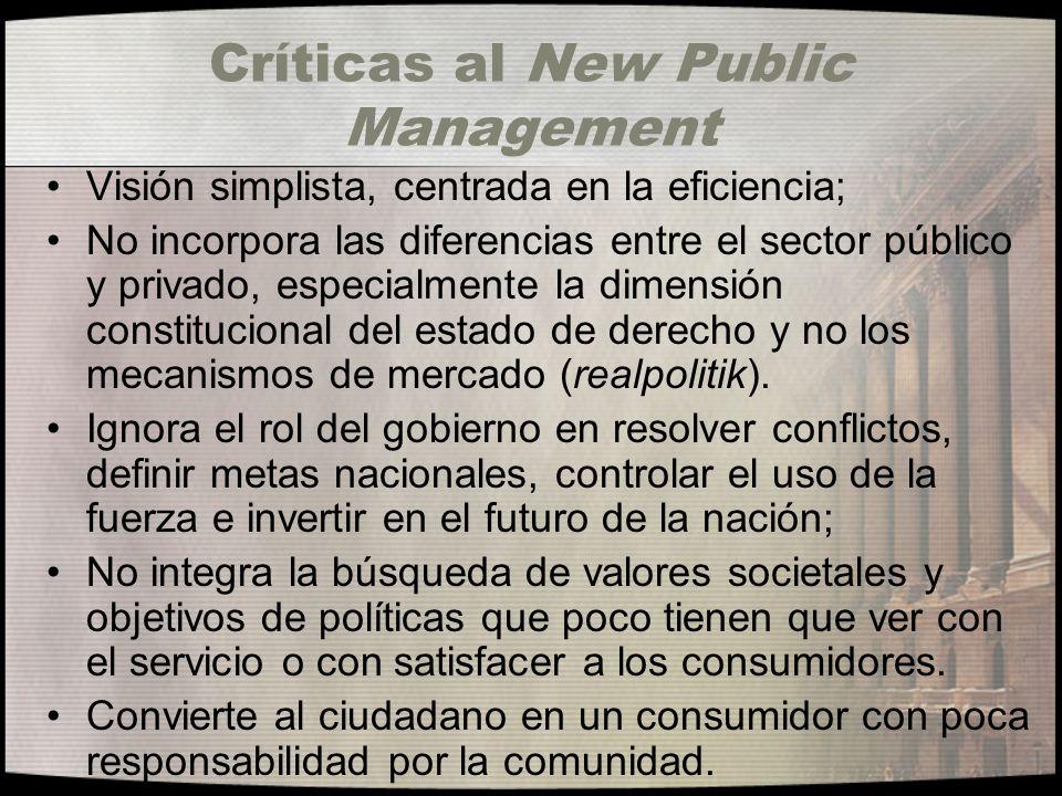 Críticas al New Public Management Visión simplista, centrada en la eficiencia; No incorpora las diferencias entre el sector público y privado, especia