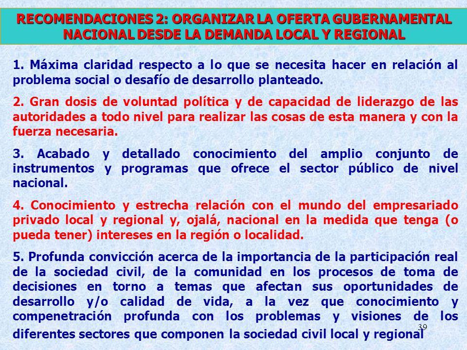39 RECOMENDACIONES 2: ORGANIZAR LA OFERTA GUBERNAMENTAL NACIONAL DESDE LA DEMANDA LOCAL Y REGIONAL 1. Máxima claridad respecto a lo que se necesita ha