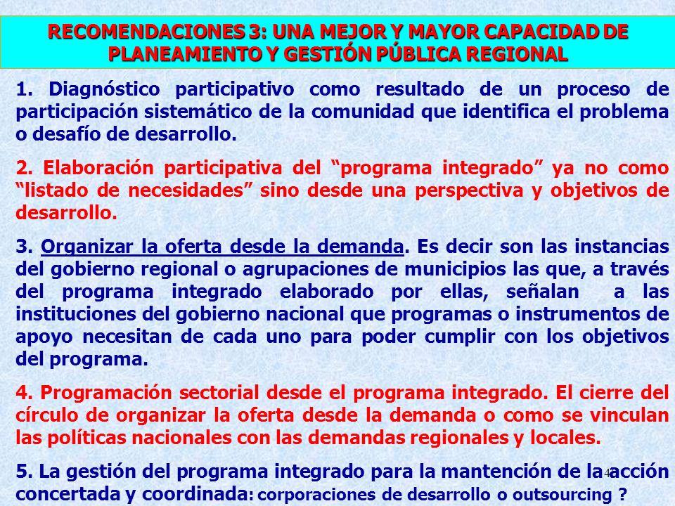 40 RECOMENDACIONES 3: UNA MEJOR Y MAYOR CAPACIDAD DE PLANEAMIENTO Y GESTIÓN PÚBLICA REGIONAL 1. Diagnóstico participativo como resultado de un proceso