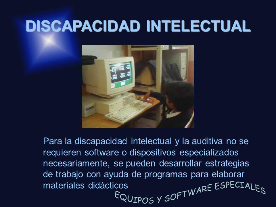 DISCAPACIDAD INTELECTUAL Para la discapacidad intelectual y la auditiva no se requieren software o dispositivos especializados necesariamente, se pued