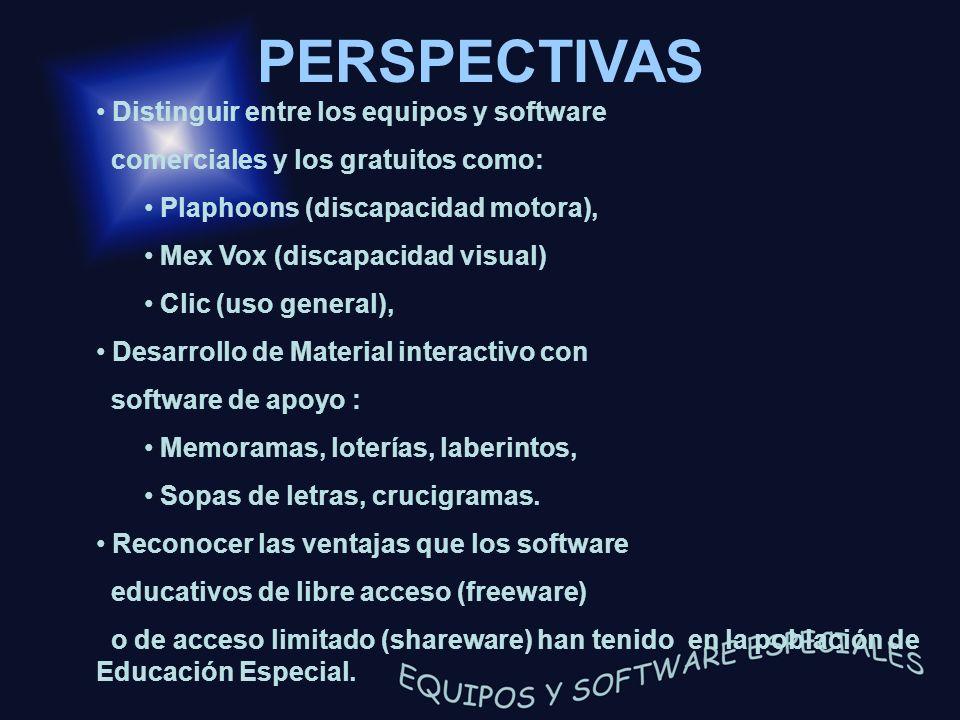 PERSPECTIVAS Distinguir entre los equipos y software comerciales y los gratuitos como: Plaphoons (discapacidad motora), Mex Vox (discapacidad visual)
