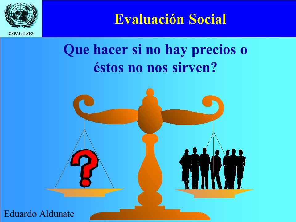 CEPAL/ILPES Evaluación Social Eduardo Aldunate Que hacer si no hay precios o éstos no nos sirven?