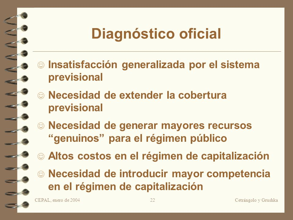 CEPAL, enero de 2004Cetrángolo y Grushka22 Diagnóstico oficial Insatisfacción generalizada por el sistema previsional Necesidad de extender la cobertu