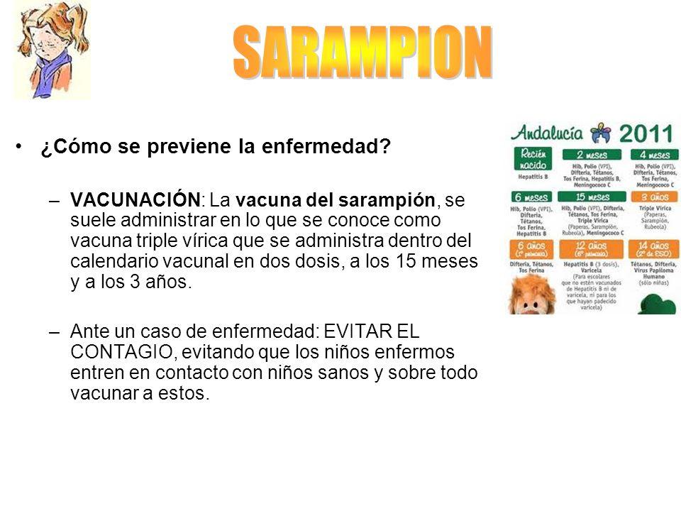 ¿Cómo se previene la enfermedad? –VACUNACIÓN: La vacuna del sarampión, se suele administrar en lo que se conoce como vacuna triple vírica que se admin