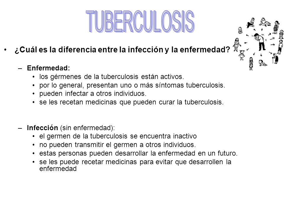 ¿Cuál es la diferencia entre la infección y la enfermedad? –Enfermedad: los gérmenes de la tuberculosis están activos. por lo general, presentan uno o