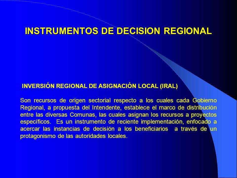INSTRUMENTOS DE DECISION REGIONAL INVERSIÓN REGIONAL DE ASIGNACIÓN LOCAL (IRAL) Son recursos de origen sectorial respecto a los cuales cada Gobierno Regional, a propuesta del Intendente, establece el marco de distribución entre las diversas Comunas, las cuales asignan los recursos a proyectos específicos.