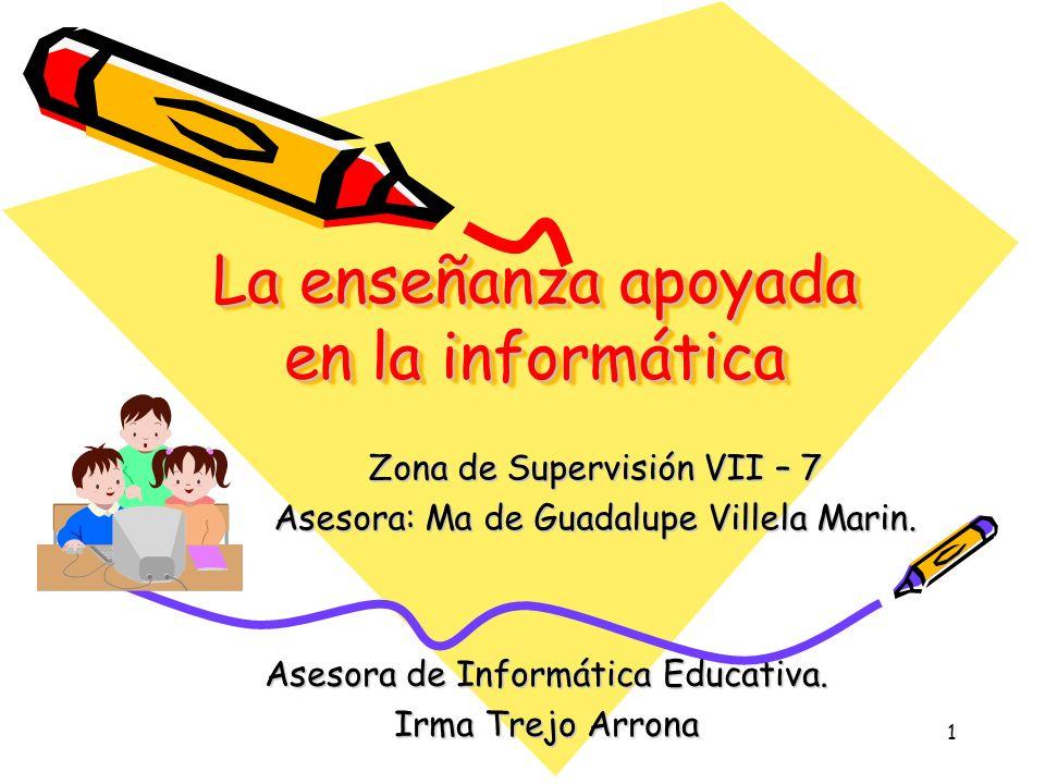 1 La enseñanza apoyada en la informática Zona de Supervisión VII – 7 Asesora: Ma de Guadalupe Villela Marin.