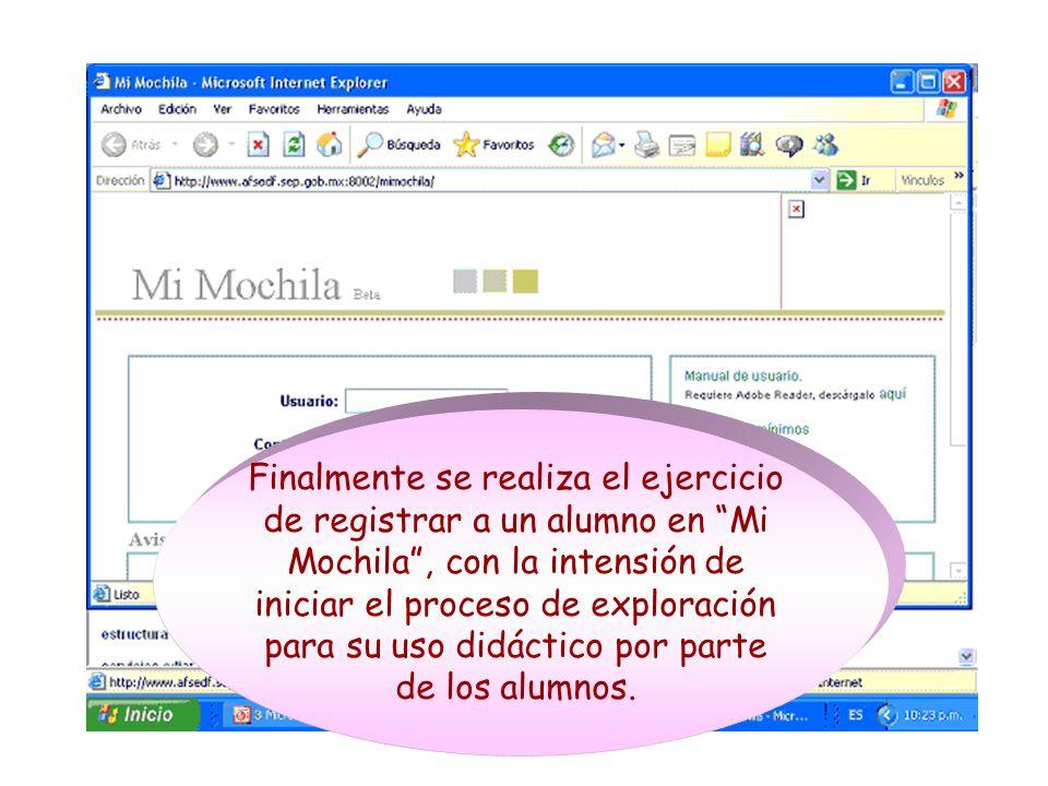 Finalmente se realiza el ejercicio de registrar a un alumno en Mi Mochila, con la intensión de iniciar el proceso de exploración para su uso didáctico por parte de los alumnos.