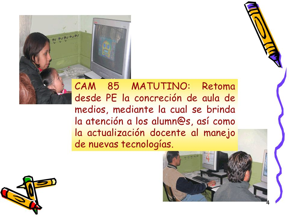 4 CAM 85 MATUTINO: Retoma desde PE la concreción de aula de medios, mediante la cual se brinda la atención a los alumn@s, así como la actualización docente al manejo de nuevas tecnologías.