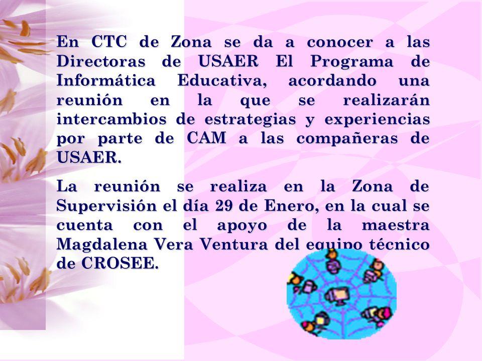 En CTC de Zona se da a conocer a las Directoras de USAER El Programa de Informática Educativa, acordando una reunión en la que se realizarán intercambios de estrategias y experiencias por parte de CAM a las compañeras de USAER.