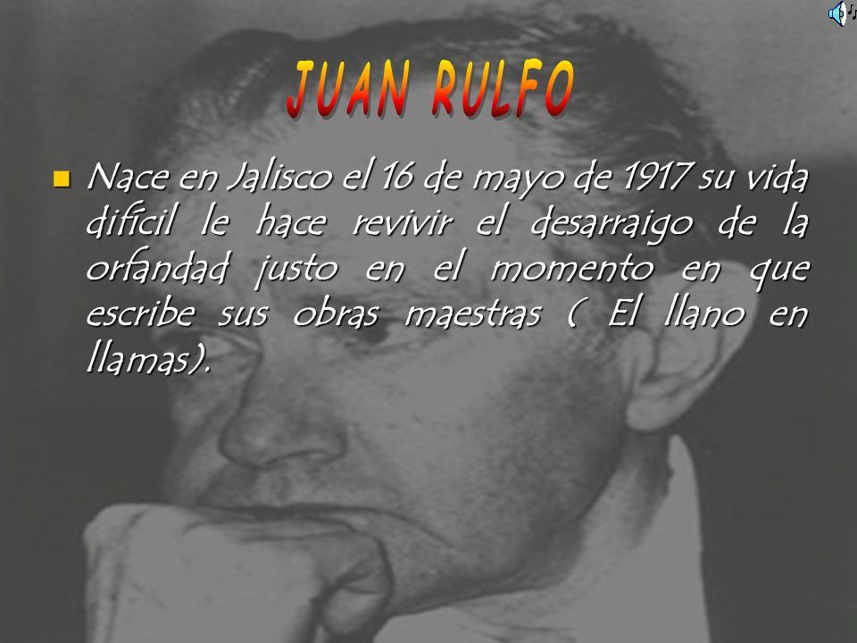 Nace en Jalisco el 16 de mayo de 1917 su vida difícil le hace revivir el desarraigo de la orfandad justo en el momento en que escribe sus obras maestr